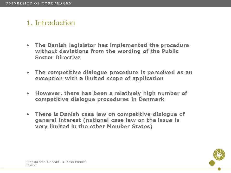 Sted og dato (Indsæt --> Diasnummer) Dias 2 The Danish legislator has implemented the procedure without deviations from the wording of the Public Sector Directive The competitive dialogue procedure is perceived as an exception with a limited scope of application However, there has been a relatively high number of competitive dialogue procedures in Denmark There is Danish case law on competitive dialogue of general interest (national case law on the issue is very limited in the other Member States) 1.