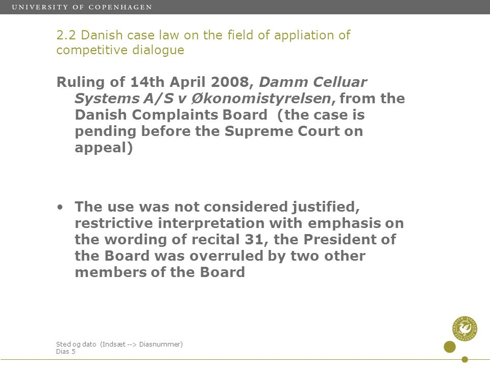 Sted og dato (Indsæt --> Diasnummer) Dias 5 Ruling of 14th April 2008, Damm Celluar Systems A/S v Økonomistyrelsen, from the Danish Complaints Board (the case is pending before the Supreme Court on appeal) The use was not considered justified, restrictive interpretation with emphasis on the wording of recital 31, the President of the Board was overruled by two other members of the Board 2.2 Danish case law on the field of appliation of competitive dialogue