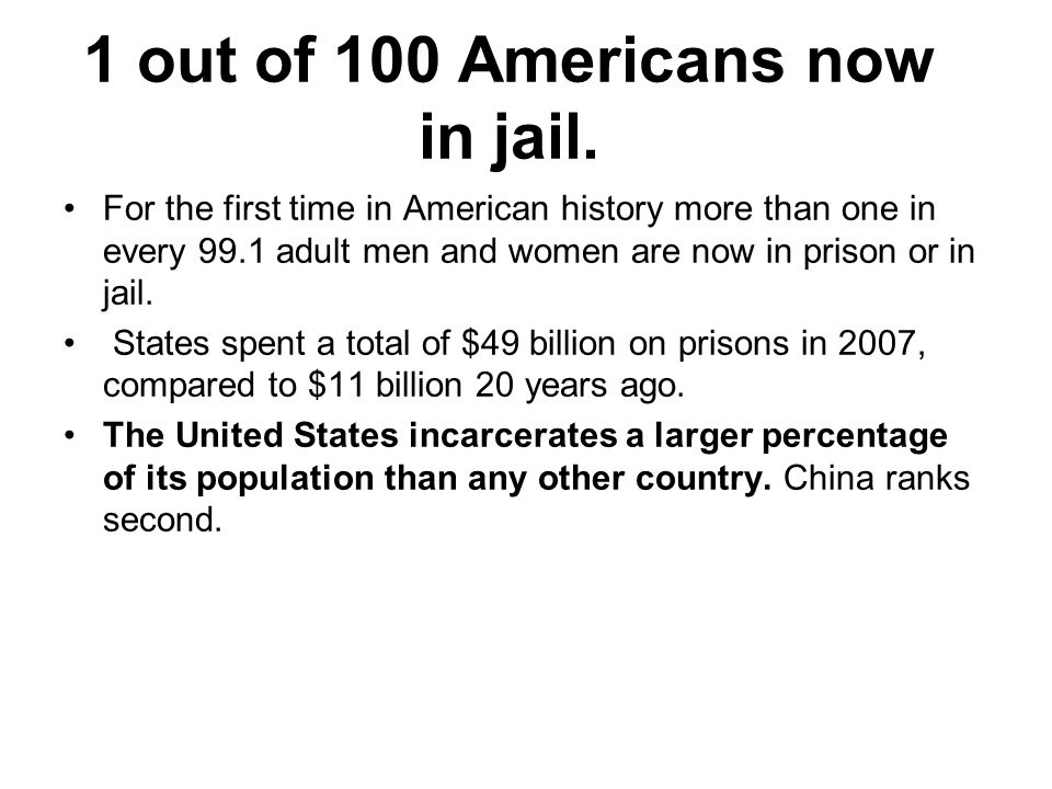 1 out of 100 Americans now in jail. For the first time in American history more than one in every 99.1 adult men and women are now in prison or in jai