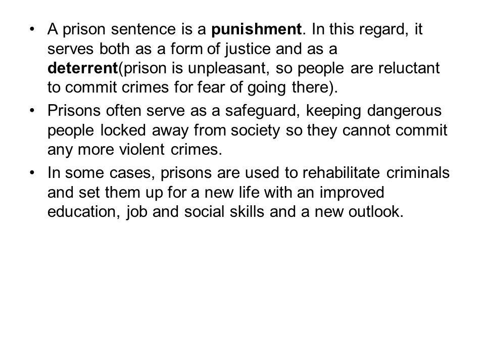 A prison sentence is a punishment. In this regard, it serves both as a form of justice and as a deterrent(prison is unpleasant, so people are reluctan