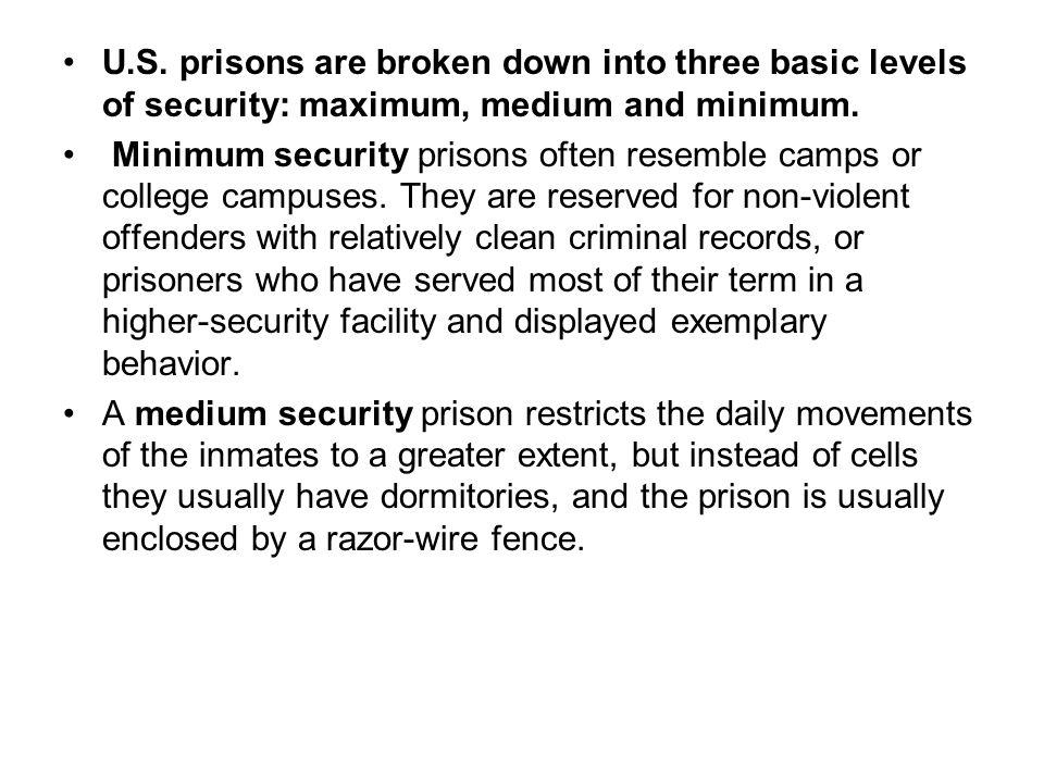 U.S. prisons are broken down into three basic levels of security: maximum, medium and minimum. Minimum security prisons often resemble camps or colleg