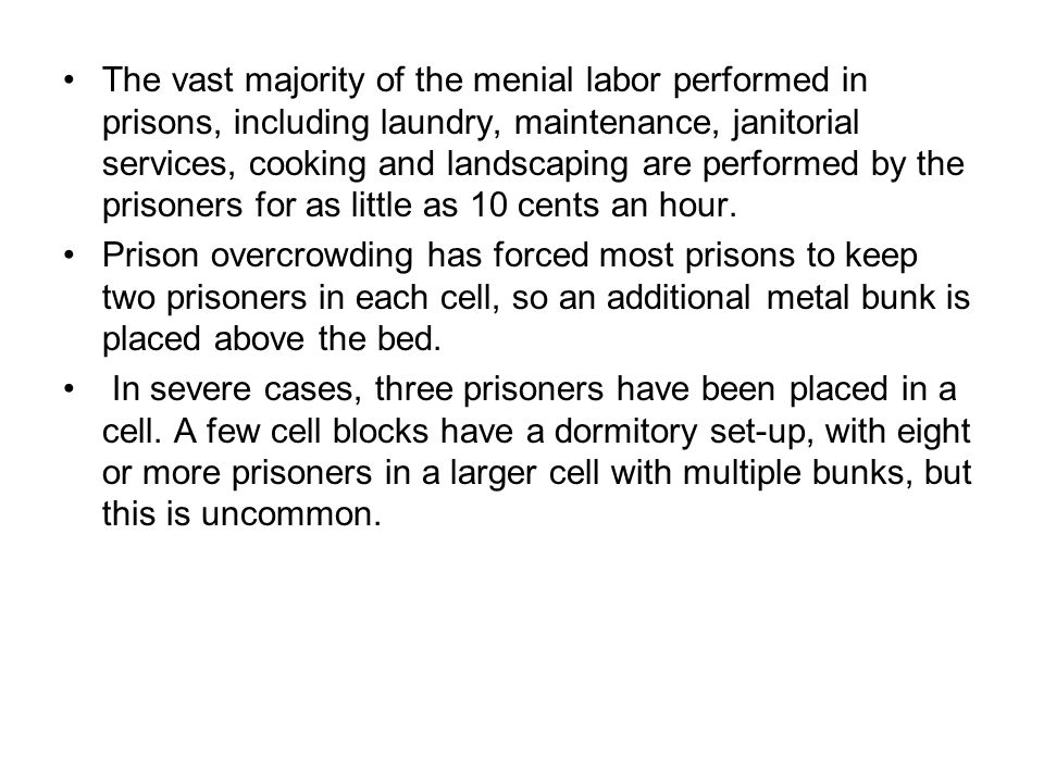 The vast majority of the menial labor performed in prisons, including laundry, maintenance, janitorial services, cooking and landscaping are performed by the prisoners for as little as 10 cents an hour.