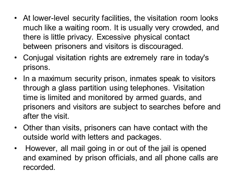 At lower-level security facilities, the visitation room looks much like a waiting room. It is usually very crowded, and there is little privacy. Exces
