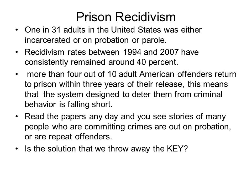 Prison Recidivism One in 31 adults in the United States was either incarcerated or on probation or parole. Recidivism rates between 1994 and 2007 have