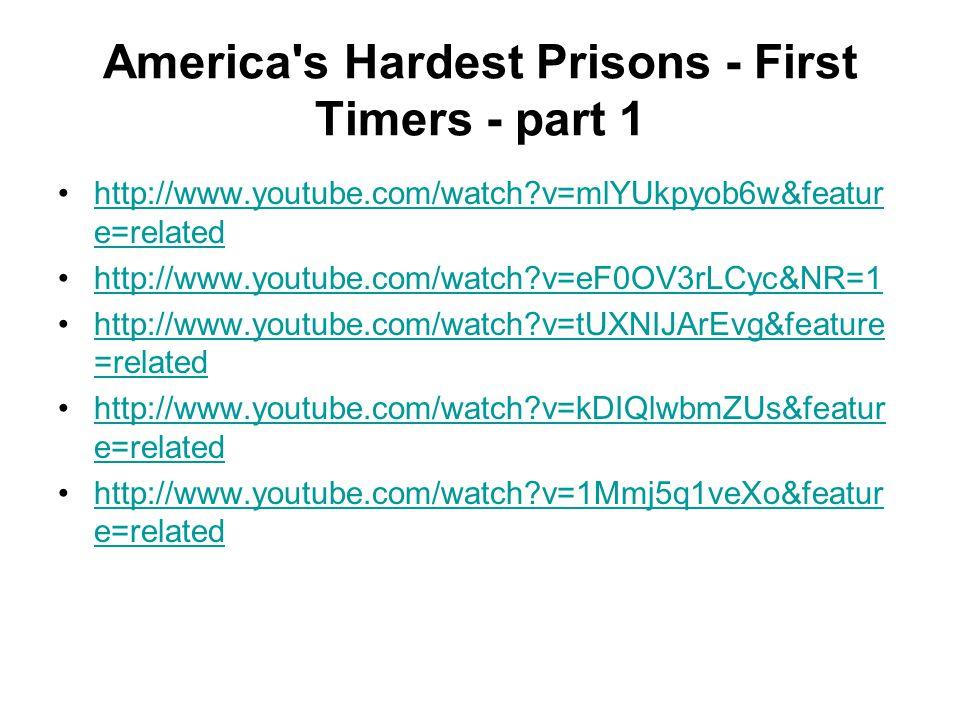 America's Hardest Prisons - First Timers - part 1 http://www.youtube.com/watch?v=mlYUkpyob6w&featur e=relatedhttp://www.youtube.com/watch?v=mlYUkpyob6