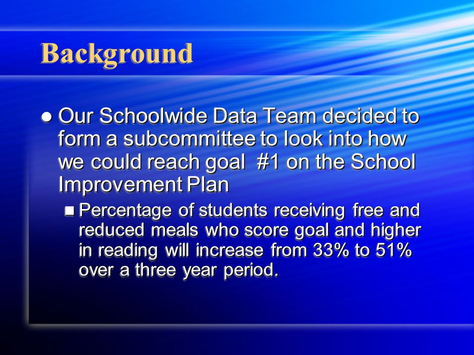 Background Our Schoolwide Data Team decided to form a subcommittee to look into how we could reach goal #1 on the School Improvement Plan Our Schoolwide Data Team decided to form a subcommittee to look into how we could reach goal #1 on the School Improvement Plan Percentage of students receiving free and reduced meals who score goal and higher in reading will increase from 33% to 51% over a three year period.