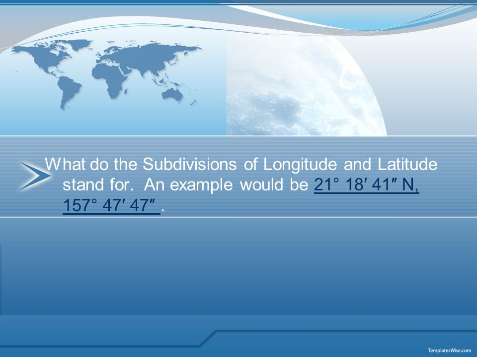 What do the Subdivisions of Longitude and Latitude stand for. An example would be 21° 18′ 41″ N, 157° 47′ 47″.21° 18′ 41″ N, 157° 47′ 47″