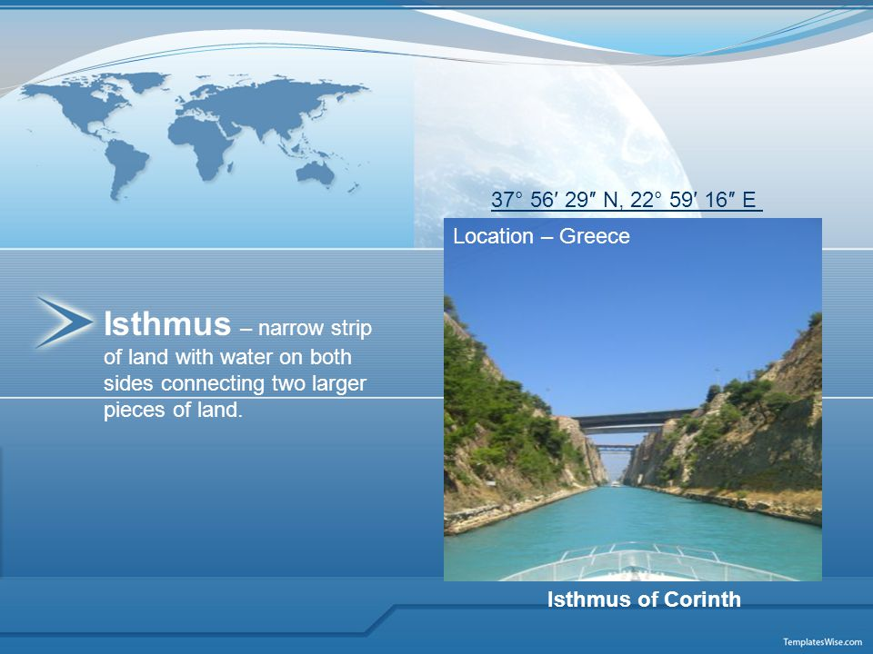 Isthmus – narrow strip of land with water on both sides connecting two larger pieces of land. Location – Greece Isthmus of Corinth 37° 56′ 29″ N, 22°