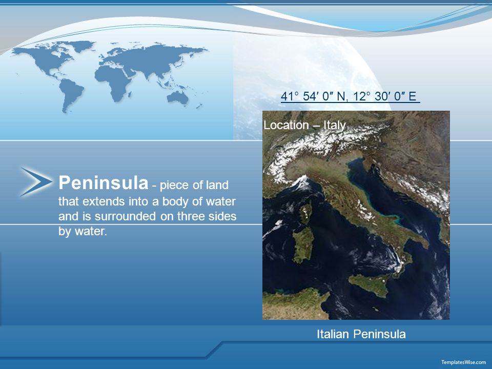 Peninsula - piece of land that extends into a body of water and is surrounded on three sides by water. Location – Italy Italian Peninsula 41° 54′ 0″ N