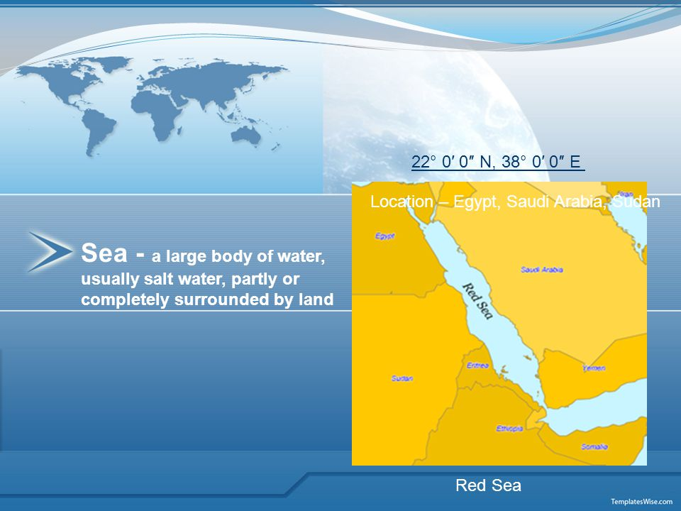 Sea - a large body of water, usually salt water, partly or completely surrounded by land Red Sea Location – Egypt, Saudi Arabia, Sudan 22° 0′ 0″ N, 38