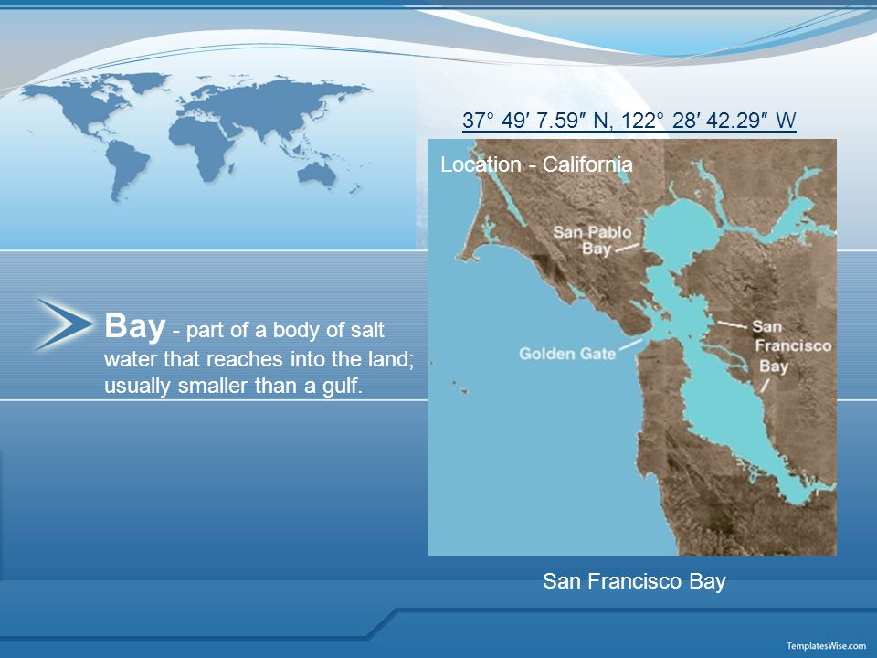 Bay - part of a body of salt water that reaches into the land; usually smaller than a gulf. Location - California 37° 49′ 7.59″ N, 122° 28′ 42.29″ W S