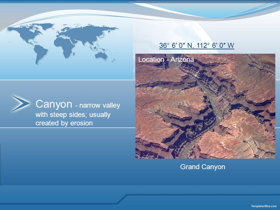 Canyon - narrow valley with steep sides; usually created by erosion Location - Arizona 36° 6′ 0″ N, 112° 6′ 0″ W Grand Canyon
