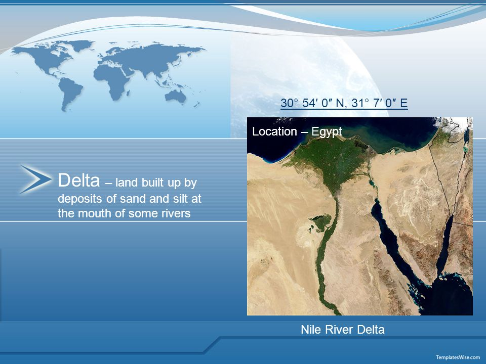Delta – land built up by deposits of sand and silt at the mouth of some rivers Location – Egypt 30° 54′ 0″ N, 31° 7′ 0″ E Nile River Delta