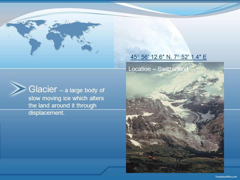 Glacier – a large body of slow moving ice which alters the land around it through displacement. 45° 56′ 12.6″ N, 7° 52′ 1.4″ E Location – Switzerland