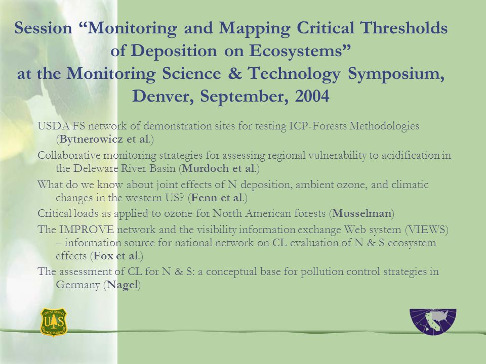Session Monitoring and Mapping Critical Thresholds of Deposition on Ecosystems at the Monitoring Science & Technology Symposium, Denver, September, 2004 USDA FS network of demonstration sites for testing ICP-Forests Methodologies (Bytnerowicz et al.) Collaborative monitoring strategies for assessing regional vulnerability to acidification in the Deleware River Basin (Murdoch et al.) What do we know about joint effects of N deposition, ambient ozone, and climatic changes in the western US.