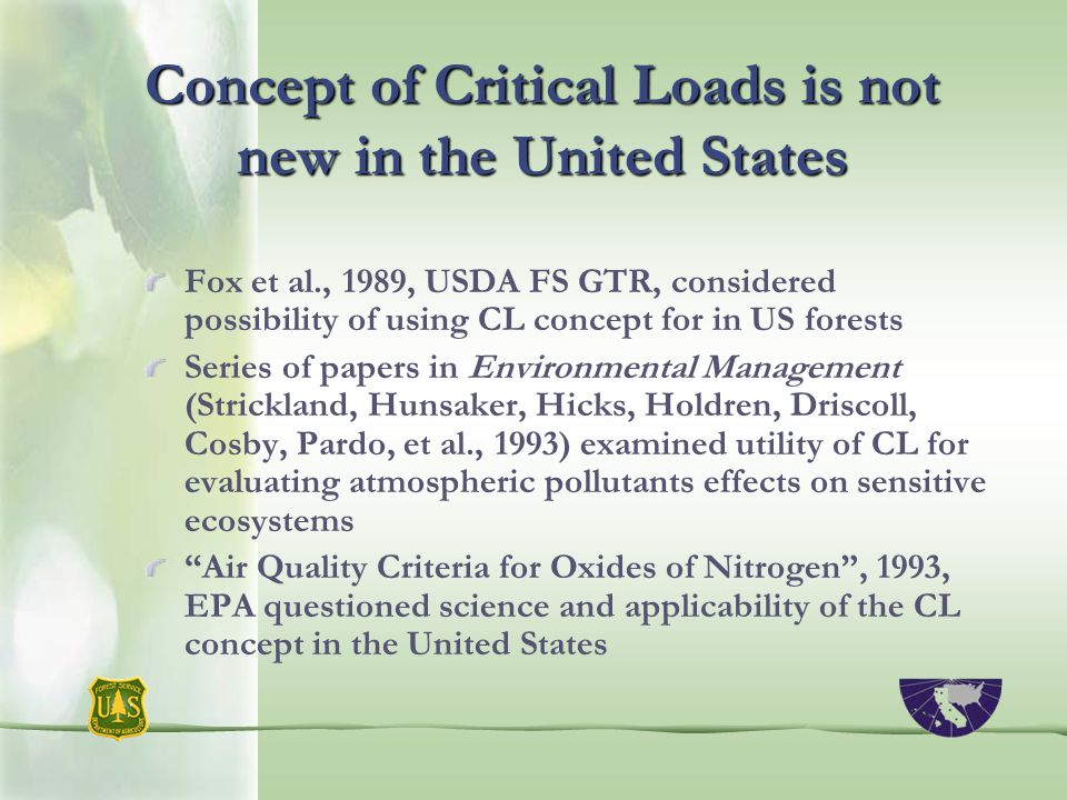 Concept of Critical Loads is not new in the United States Fox et al., 1989, USDA FS GTR, considered possibility of using CL concept for in US forests Series of papers in Environmental Management (Strickland, Hunsaker, Hicks, Holdren, Driscoll, Cosby, Pardo, et al., 1993) examined utility of CL for evaluating atmospheric pollutants effects on sensitive ecosystems Air Quality Criteria for Oxides of Nitrogen , 1993, EPA questioned science and applicability of the CL concept in the United States