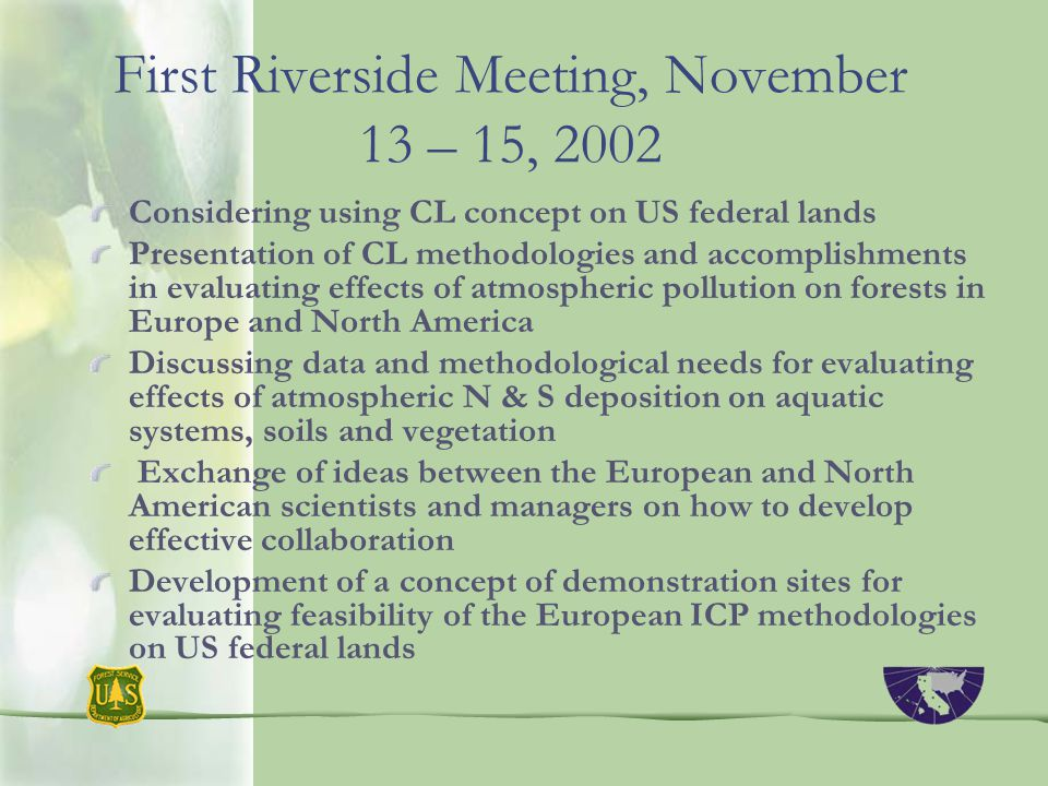First Riverside Meeting, November 13 – 15, 2002 Considering using CL concept on US federal lands Presentation of CL methodologies and accomplishments in evaluating effects of atmospheric pollution on forests in Europe and North America Discussing data and methodological needs for evaluating effects of atmospheric N & S deposition on aquatic systems, soils and vegetation Exchange of ideas between the European and North American scientists and managers on how to develop effective collaboration Development of a concept of demonstration sites for evaluating feasibility of the European ICP methodologies on US federal lands