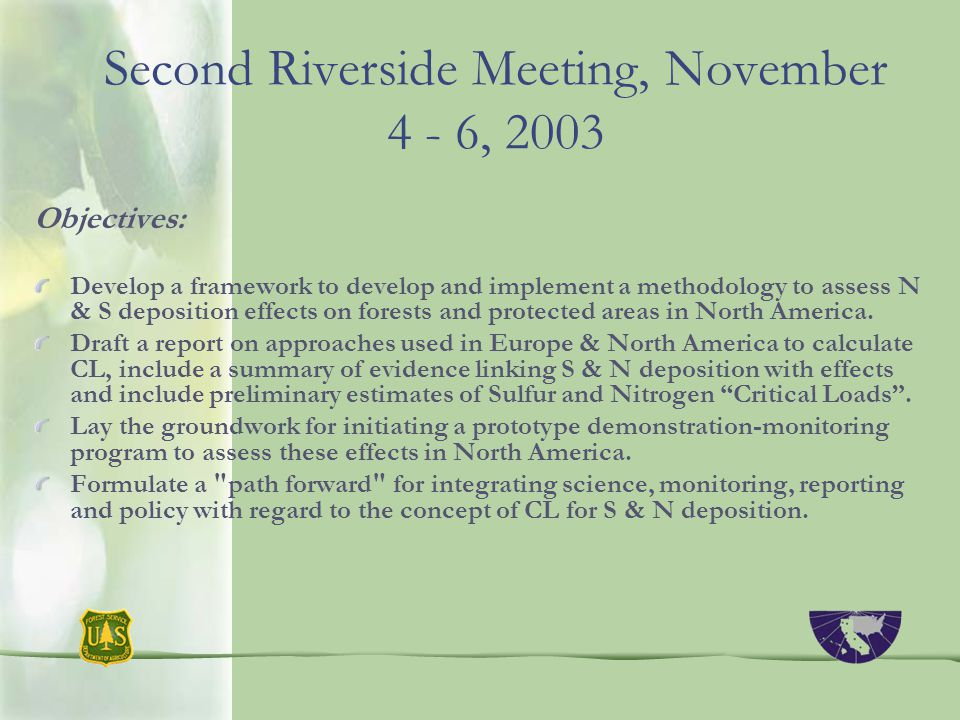 Second Riverside Meeting, November 4 - 6, 2003 Objectives: Develop a framework to develop and implement a methodology to assess N & S deposition effects on forests and protected areas in North America.