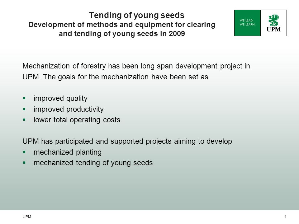 UPM1 Tending of young seeds Development of methods and equipment for clearing and tending of young seeds in 2009 Mechanization of forestry has been lo