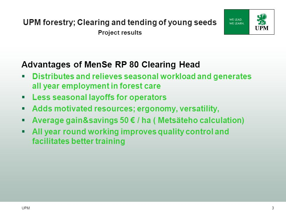 UPM3 UPM forestry; Clearing and tending of young seeds Project results Advantages of MenSe RP 80 Clearing Head  Distributes and relieves seasonal wor