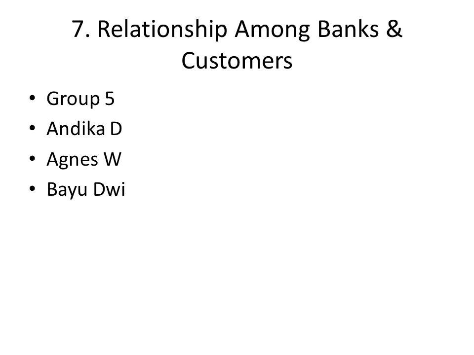 7. Relationship Among Banks & Customers Group 5 Andika D Agnes W Bayu Dwi