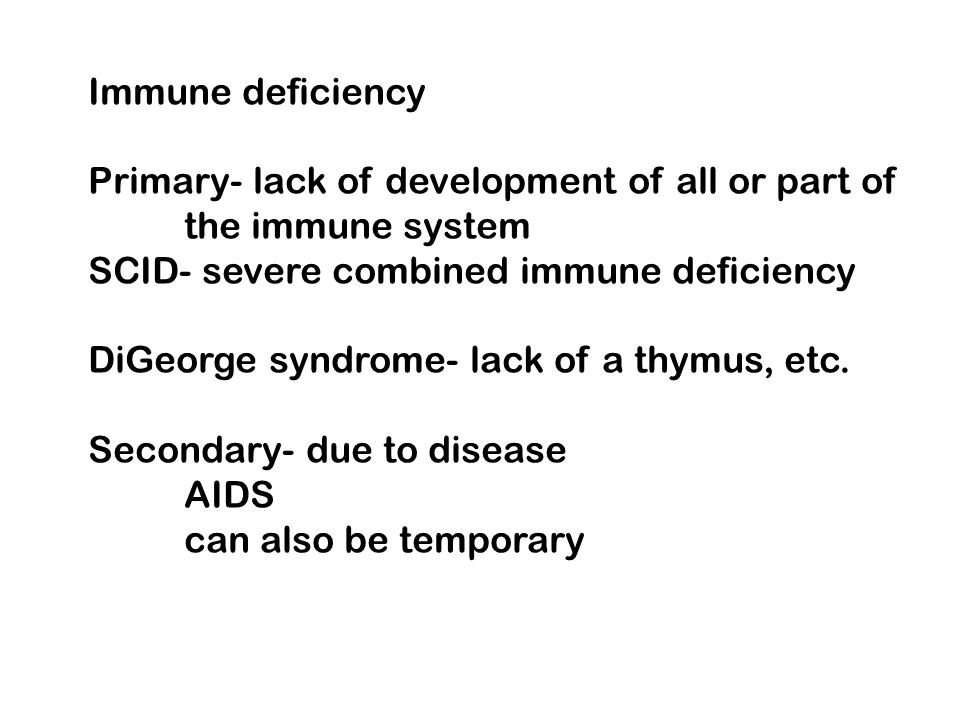 Immune deficiency Primary- lack of development of all or part of the immune system SCID- severe combined immune deficiency DiGeorge syndrome- lack of