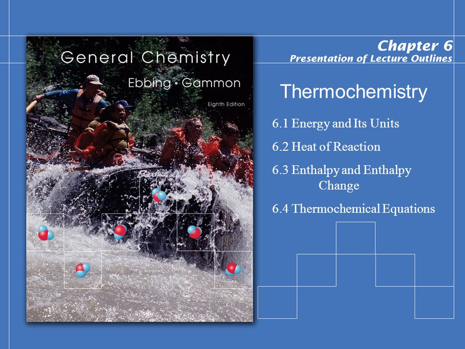Thermochemistry 6.1 Energy and Its Units 6.2 Heat of Reaction 6.3 Enthalpy and Enthalpy Change 6.4 Thermochemical Equations