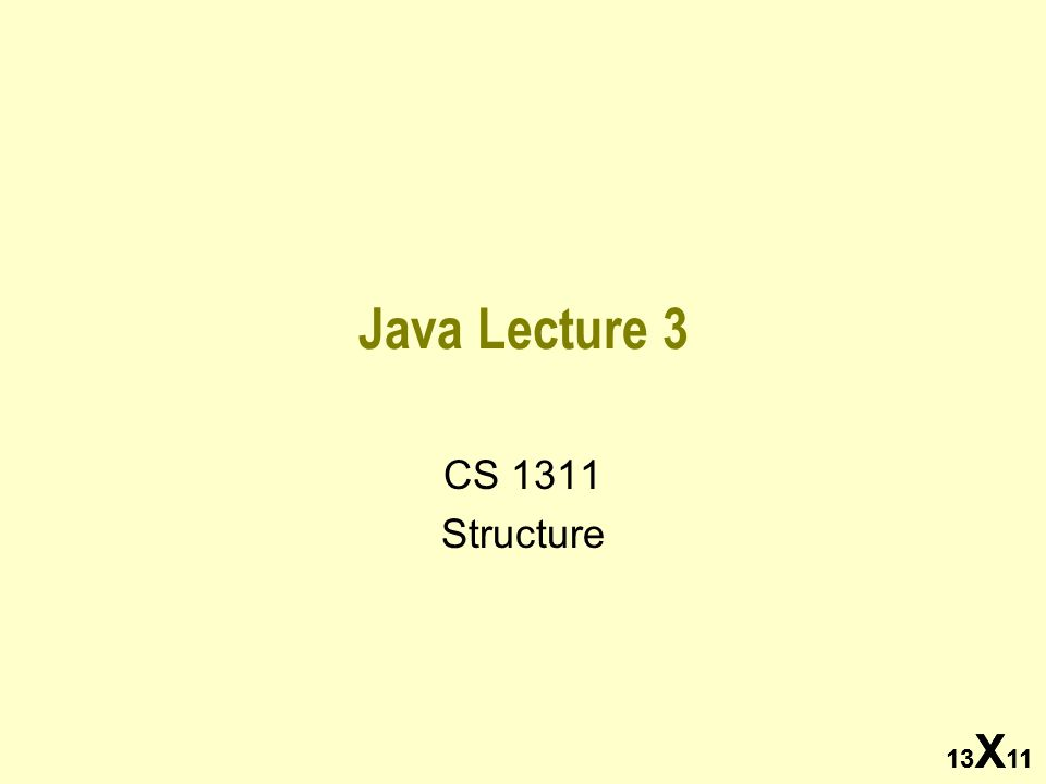 13 X 11 Java Lecture 3 CS 1311 Structure 13 X 11
