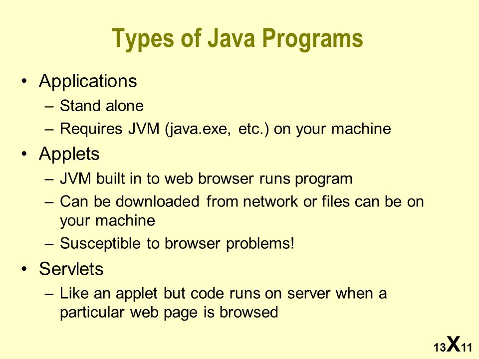 Types of Java Programs Applications –Stand alone –Requires JVM (java.exe, etc.) on your machine Applets –JVM built in to web browser runs program –Can be downloaded from network or files can be on your machine –Susceptible to browser problems.
