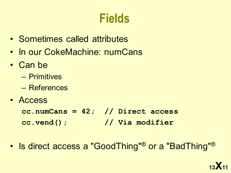 13 X 11 Fields Sometimes called attributes In our CokeMachine: numCans Can be –Primitives –References Access cc.numCans = 42; // Direct access cc.vend(); // Via modifier Is direct access a GoodThing ® or a BadThing ®