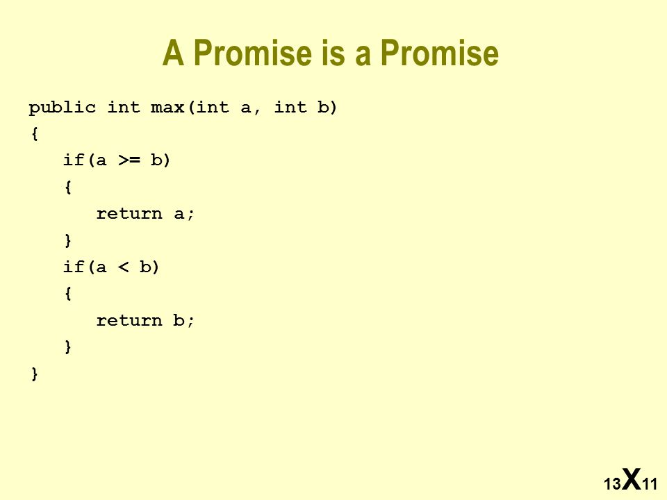 13 X 11 A Promise is a Promise public int max(int a, int b) { if(a >= b) { return a; } if(a < b) { return b; }
