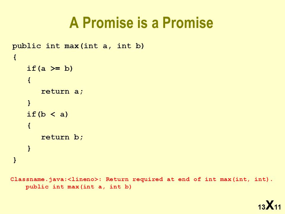 13 X 11 A Promise is a Promise public int max(int a, int b) { if(a >= b) { return a; } if(b < a) { return b; } Classname.java: : Return required at end of int max(int, int).