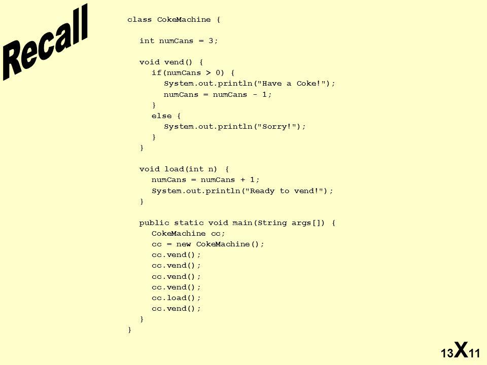 13 X 11 class CokeMachine { int numCans = 3; void vend() { if(numCans > 0) { System.out.println(