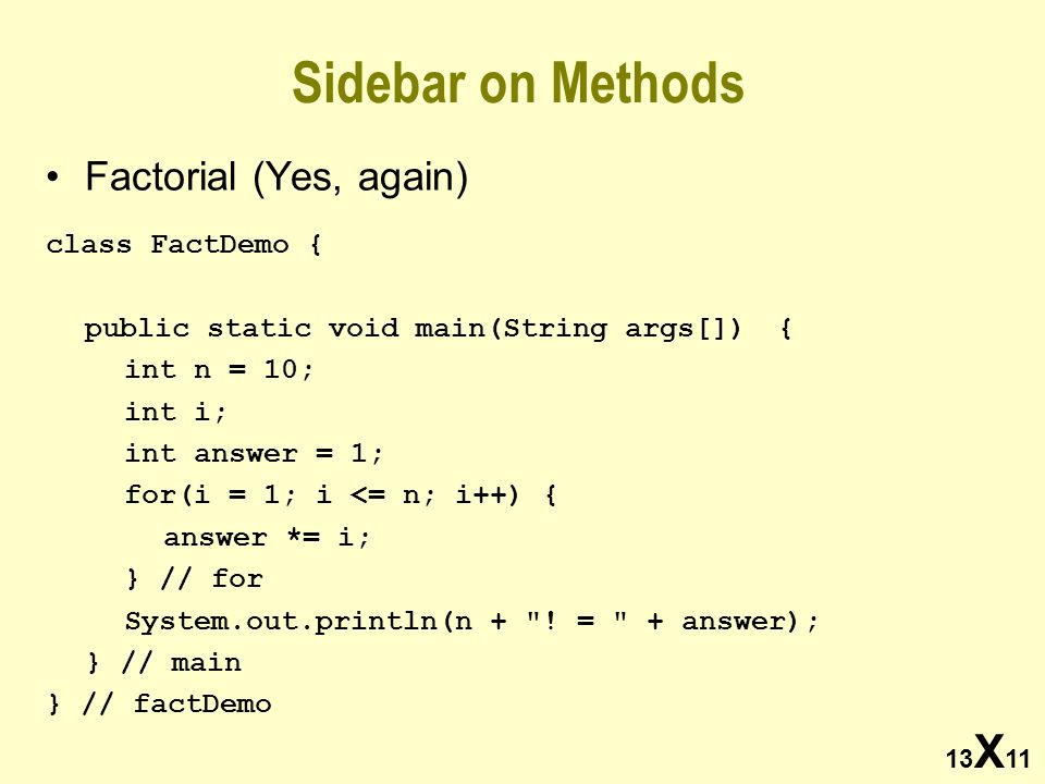 13 X 11 Sidebar on Methods Factorial (Yes, again) class FactDemo { public static void main(String args[]) { int n = 10; int i; int answer = 1; for(i = 1; i <= n; i++) { answer *= i; } // for System.out.println(n + .