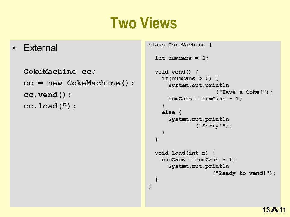 13 X 11 Two Views External CokeMachine cc; cc = new CokeMachine(); cc.vend(); cc.load(5); class CokeMachine { int numCans = 3; void vend() { if(numCan
