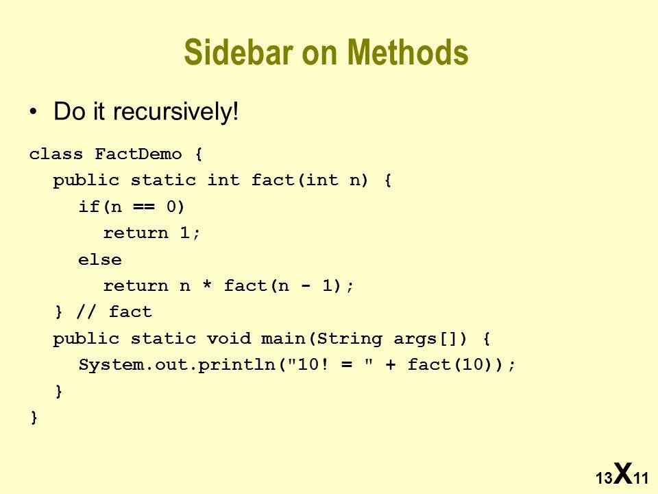13 X 11 Sidebar on Methods Do it recursively! class FactDemo { public static int fact(int n) { if(n == 0) return 1; else return n * fact(n - 1); } //