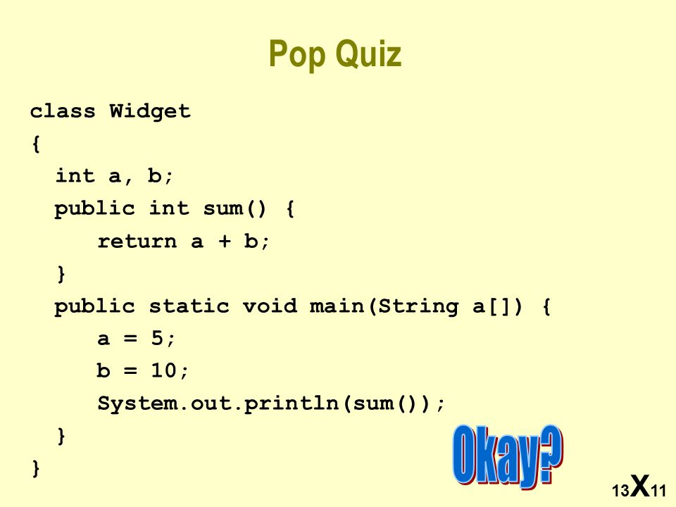 13 X 11 Pop Quiz class Widget { int a, b; public int sum() { return a + b; } public static void main(String a[]) { a = 5; b = 10; System.out.println(sum()); }