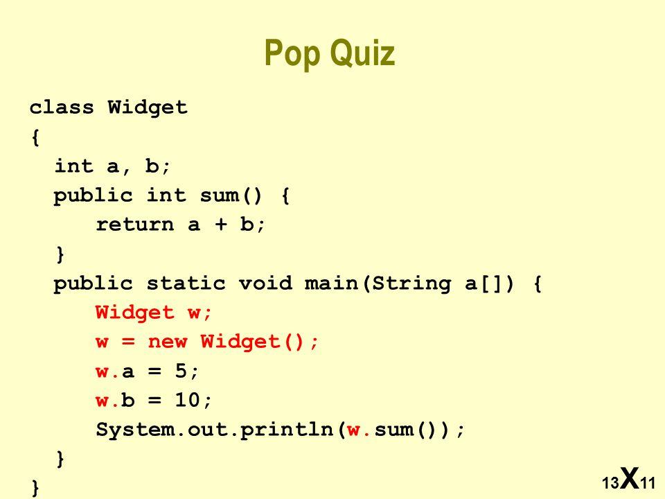 13 X 11 Pop Quiz class Widget { int a, b; public int sum() { return a + b; } public static void main(String a[]) { Widget w; w = new Widget(); w.a = 5