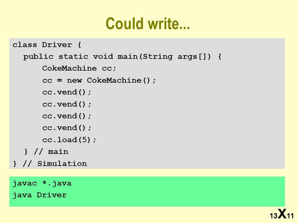 13 X 11 javac *.java java Driver Could write... class Driver { public static void main(String args[]) { CokeMachine cc; cc = new CokeMachine(); cc.ven