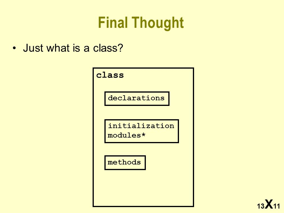 13 X 11 Final Thought Just what is a class? class declarations initialization modules* methods