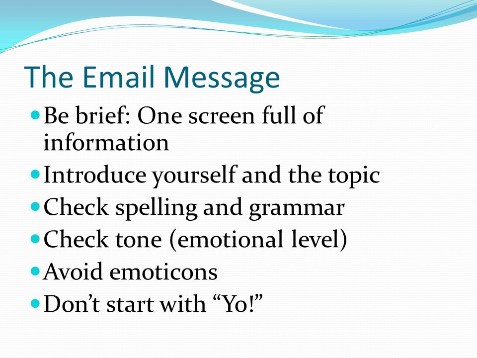 The Email Message Be brief: One screen full of information Introduce yourself and the topic Check spelling and grammar Check tone (emotional level) Av