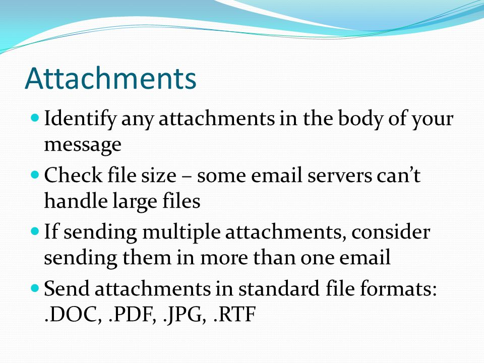 Attachments Identify any attachments in the body of your message Check file size – some email servers can't handle large files If sending multiple attachments, consider sending them in more than one email Send attachments in standard file formats:.DOC,.PDF,.JPG,.RTF