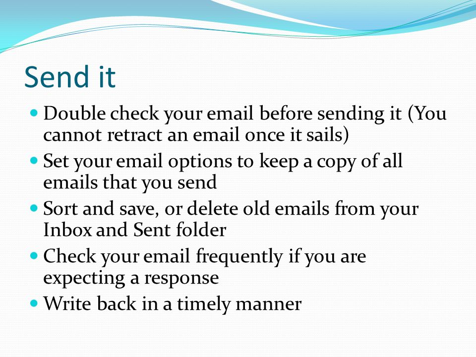 Send it Double check your email before sending it (You cannot retract an email once it sails) Set your email options to keep a copy of all emails that you send Sort and save, or delete old emails from your Inbox and Sent folder Check your email frequently if you are expecting a response Write back in a timely manner