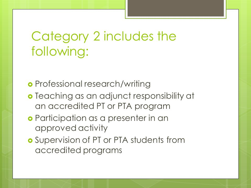 Category 2 includes the following:  Professional research/writing  Teaching as an adjunct responsibility at an accredited PT or PTA program  Participation as a presenter in an approved activity  Supervision of PT or PTA students from accredited programs