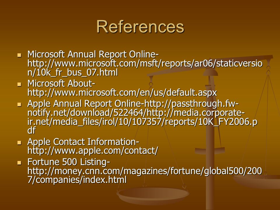References Microsoft Annual Report Online- http://www.microsoft.com/msft/reports/ar06/staticversio n/10k_fr_bus_07.html Microsoft Annual Report Online- http://www.microsoft.com/msft/reports/ar06/staticversio n/10k_fr_bus_07.html Microsoft About- http://www.microsoft.com/en/us/default.aspx Microsoft About- http://www.microsoft.com/en/us/default.aspx Apple Annual Report Online-http://passthrough.fw- notify.net/download/522464/http://media.corporate- ir.net/media_files/irol/10/107357/reports/10K_FY2006.p df Apple Annual Report Online-http://passthrough.fw- notify.net/download/522464/http://media.corporate- ir.net/media_files/irol/10/107357/reports/10K_FY2006.p df Apple Contact Information- http://www.apple.com/contact/ Apple Contact Information- http://www.apple.com/contact/ Fortune 500 Listing- http://money.cnn.com/magazines/fortune/global500/200 7/companies/index.html Fortune 500 Listing- http://money.cnn.com/magazines/fortune/global500/200 7/companies/index.html