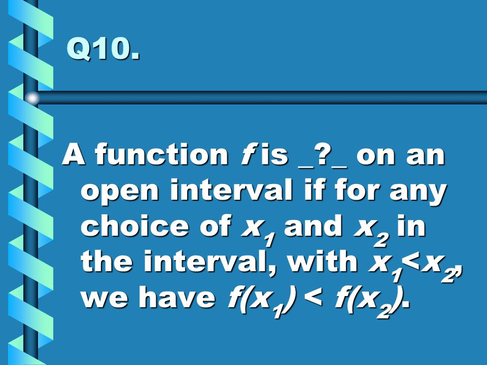 Q10. A function f is _?_ on an open interval if for any choice of x 1 and x 2 in the interval, with x 1 <x 2, we have f(x 1 ) < f(x 2 ).