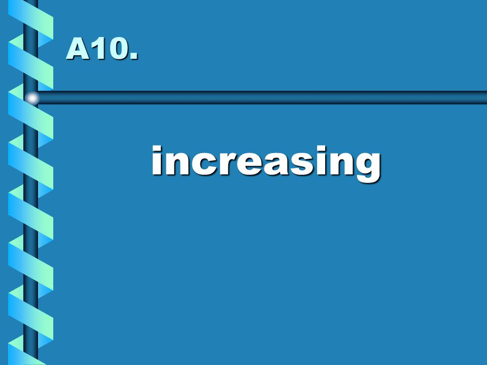 A10. increasing