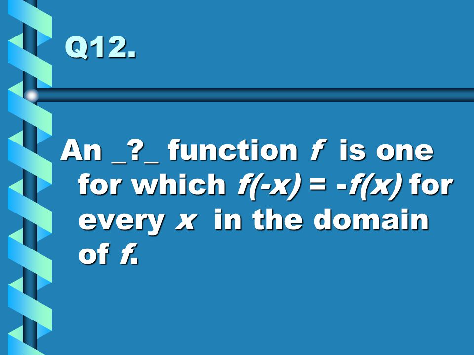 Q12. An _?_ function f is one for which f(-x) = -f(x) for every x in the domain of f.