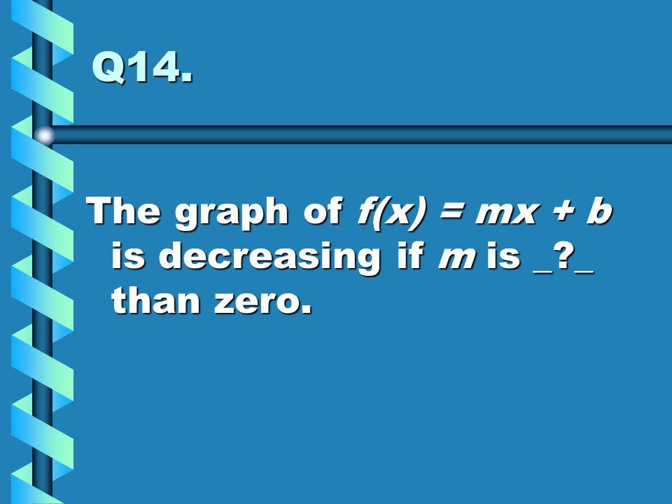 Q14. The graph of f(x) = mx + b is decreasing if m is _?_ than zero.