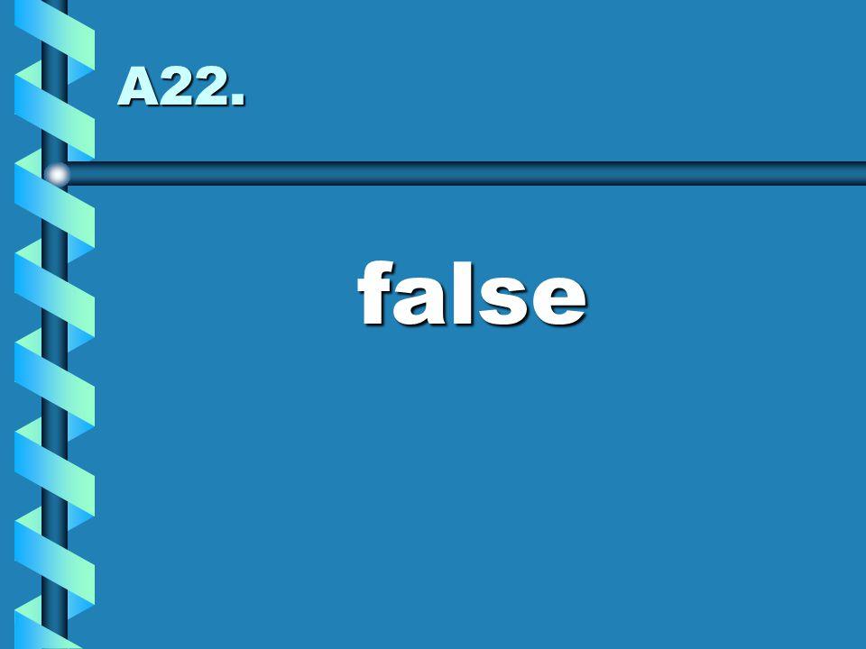 A22. false